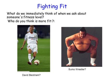 Fighting Fit What do we immediately think of when we ask about someone's fitness level? David Beckham? Sumo Wrestler? Who do you think is more fit:?: