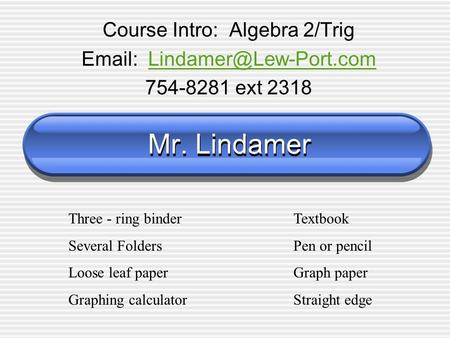 Mr. Lindamer Course Intro: Algebra 2/Trig   754-8281 ext 2318 Three - ring binderTextbook Several FoldersPen.