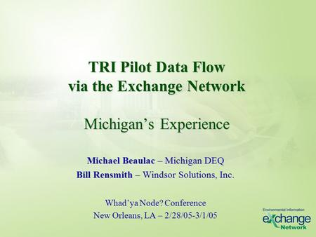 TRI Pilot Data Flow via the Exchange Network Michigan's Experience Michael Beaulac – Michigan DEQ Bill Rensmith – Windsor Solutions, Inc. Whad'ya Node?