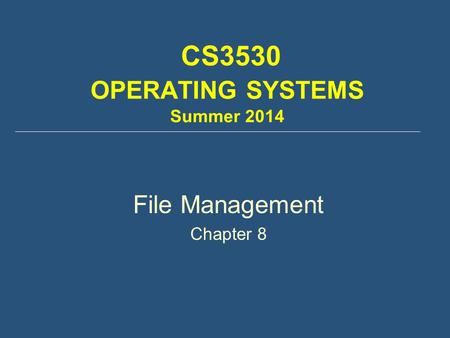 CS3530 OPERATING SYSTEMS Summer 2014 File Management Chapter 8.