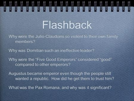 "Flashback Why were the Julio-Claudians so violent to their own family members? Why was Domitian such an ineffective leader? Why were the ""Five Good Emperors"""