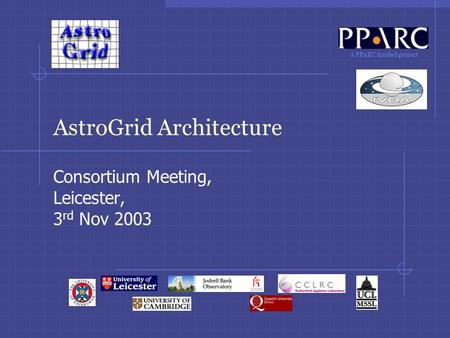 A PPARC funded project AstroGrid Architecture Consortium Meeting, Leicester, 3 rd Nov 2003.