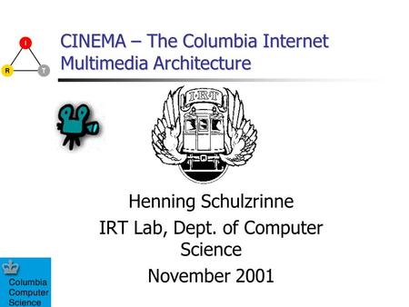 CINEMA – The Columbia Internet Multimedia Architecture Henning Schulzrinne IRT Lab, Dept. of Computer Science November 2001.