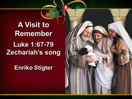 A Visit to Remember Luke 1:67-79 Zechariah's song Enriko Stigter A Visit to Remember Luke 1:67-79 Zechariah's song Enriko Stigter.