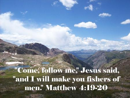 Come, follow me, Jesus said, and I will make you fishers of men. Matthew 4:19-20.