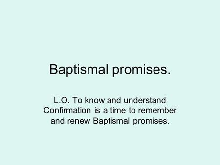Baptismal promises. L.O. To know and understand Confirmation is a time to remember and renew Baptismal promises.