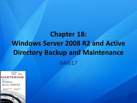 Chapter 18: Windows Server 2008 R2 and Active Directory Backup and Maintenance BAI617.
