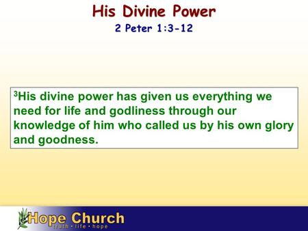 3 His divine power has given us everything we need for life and godliness through our knowledge of him who called us by his own glory and goodness. His.