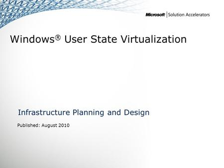 Windows ® User State Virtualization Infrastructure Planning and Design Published: August 2010.