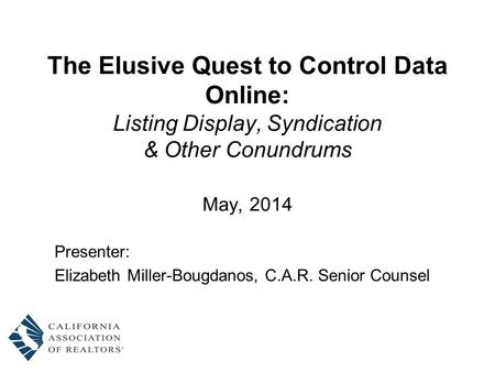 The Elusive Quest to Control Data Online: Listing Display, Syndication & Other Conundrums May, 2014 Presenter: Elizabeth Miller-Bougdanos, C.A.R. Senior.