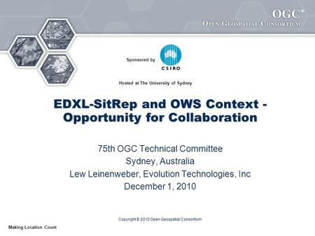 ® Making Location Count EDXL-SitRep and OWS Context - Opportunity for Collaboration 75th OGC Technical Committee Sydney, Australia Lew Leinenweber, Evolution.