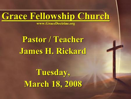 Grace Fellowship Church www.GraceDoctrine.org Pastor / Teacher James H. Rickard Tuesday, March 18, 2008.
