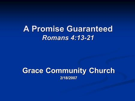 A Promise Guaranteed Romans 4:13-21 Grace Community Church 2/18/2007.