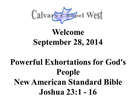 Welcome September 28, 2014 Powerful Exhortations for God's People New American Standard Bible Joshua 23:1 - 16.
