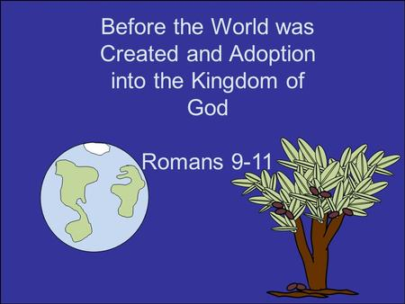 Before the World was Created and Adoption into the Kingdom of God Romans 9-11.