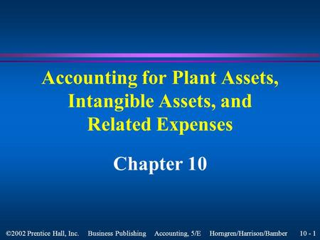 10 - 1 ©2002 Prentice Hall, Inc. Business Publishing Accounting, 5/E Horngren/Harrison/Bamber Accounting for Plant Assets, Intangible Assets, and Related.