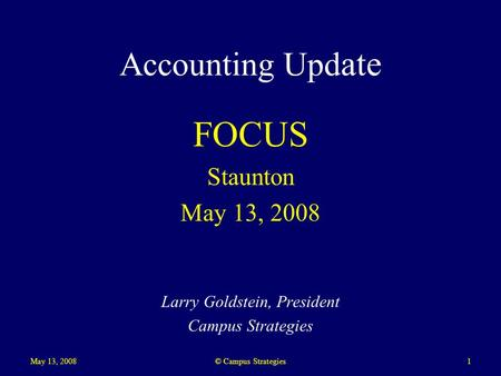 May 13, 20081 Accounting Upd ate FOCUS Staunton May 13, 2008 Larry Goldstein, President Campus Strategies © Campus Strategies.