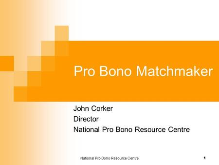National Pro Bono Resource Centre 1 Pro Bono Matchmaker John Corker Director National Pro Bono Resource Centre.