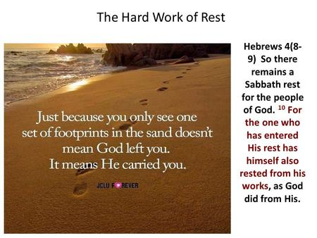 The Hard Work of Rest Hebrews 4(8- 9) So there remains a Sabbath rest for the people of God. 10 For the one who has entered His rest has himself also rested.
