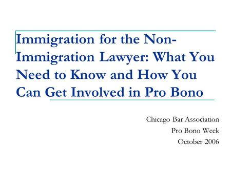 Immigration for the Non- Immigration Lawyer: What You Need to Know and How You Can Get Involved in Pro Bono Chicago Bar Association Pro Bono Week October.