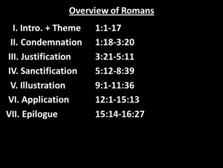 Overview of Romans I. Intro. + Theme1:1-17 II. Condemnation1:18-3:20 III. Justification3:21-5:11 IV. Sanctification5:12-8:39 V. Illustration9:1-11:36 VI.