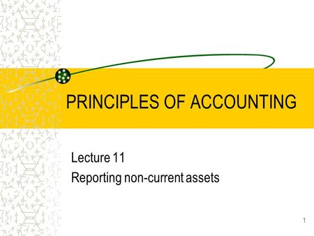 1 PRINCIPLES OF ACCOUNTING Lecture 11 Reporting non-current assets.