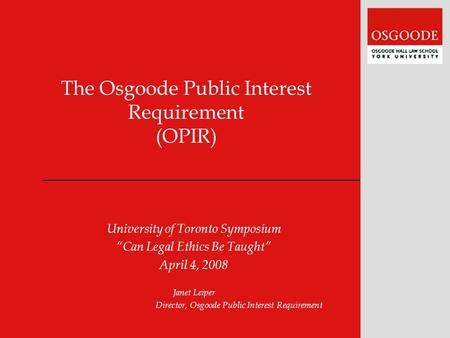 "The Osgoode Public Interest Requirement (OPIR) University of Toronto Symposium ""Can Legal Ethics Be Taught"" April 4, 2008 Janet Leiper Director, Osgoode."