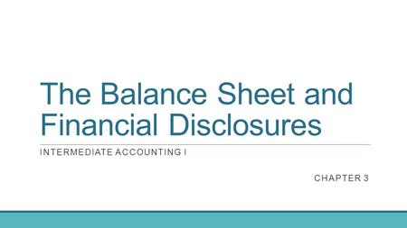The Balance Sheet and Financial Disclosures INTERMEDIATE ACCOUNTING I CHAPTER 3.