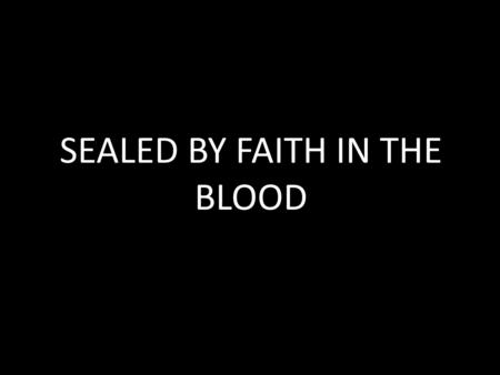 SEALED BY FAITH IN THE BLOOD. SPIRITUAL DISCIPLINES FASTED PRAYED GIVEN ANOINTED COMMUNION.