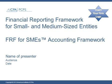Financial Reporting Framework for Small- and Medium-Sized Entities FRF for SMEs™ Accounting Framework Name of presenter Audience Date Copyright © 2013.