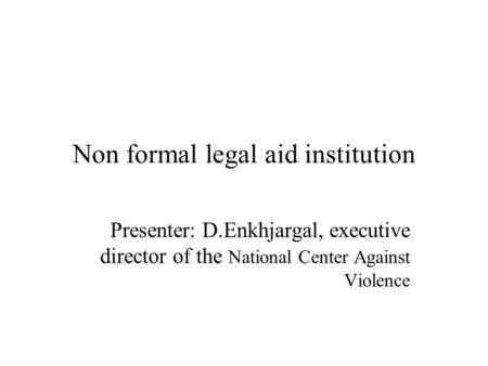 Non formal legal aid institution Presenter: D.Enkhjargal, executive director of the National Center Against Violence.
