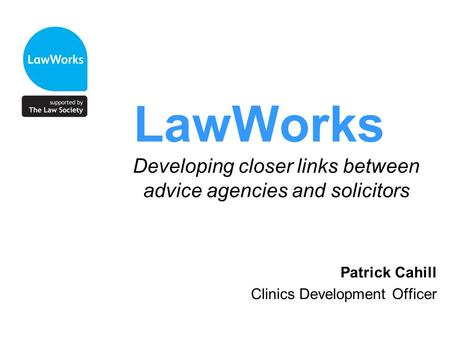 LawWorks Developing closer links between advice agencies and solicitors Patrick Cahill Clinics Development Officer.