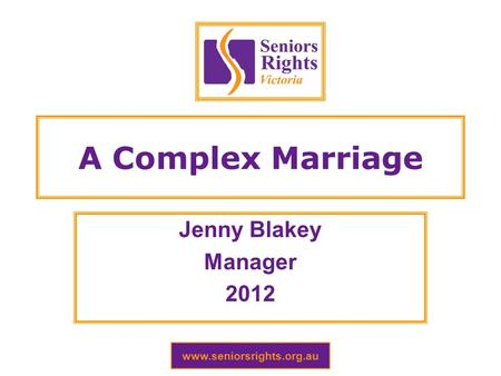 Www.seniorsrights.org.au A Complex Marriage Jenny Blakey Manager 2012.