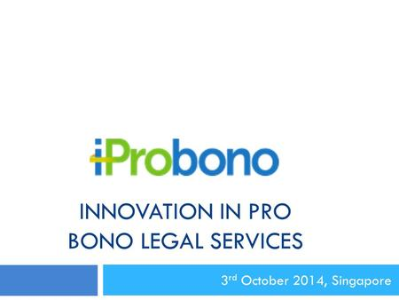 INNOVATION IN PRO BONO LEGAL SERVICES 3 rd October 2014, Singapore.