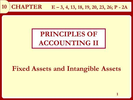 10 1 Fixed Assets and Intangible Assets CHAPTER E – 3, 4, 13, 18, 19, 20, 23, 26; P - 2A PRINCIPLES OF ACCOUNTING II.
