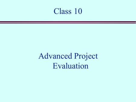 Class 10 Advanced Project Evaluation. Two Questions n Question 1: What mix of debt and equity is optimal for our firm? n Question 2: Given the capital.