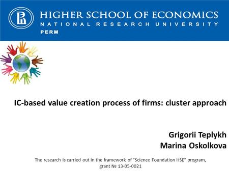 IC-based value creation process of firms: cluster approach Grigorii Teplykh Marina Oskolkova The research is carried out in the framework of Science Foundation.