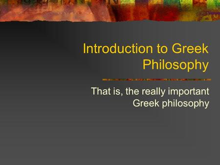 Introduction to Greek Philosophy That is, the really important Greek philosophy.