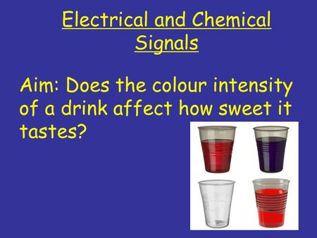 Electrical and Chemical Signals Aim: Does the colour intensity of a drink affect how sweet it tastes?