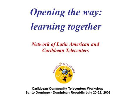 Caribbean Community Telecenters Workshop Santo Domingo - Dominican Republic July 20-22, 2006 Network of Latin American and Caribbean Telecenters Opening.