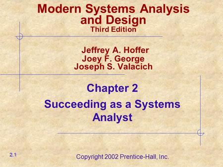 Copyright 2002 Prentice-Hall, Inc. Chapter 2 Succeeding as a Systems Analyst 2.1 Modern Systems Analysis and Design Third Edition Jeffrey A. Hoffer Joey.