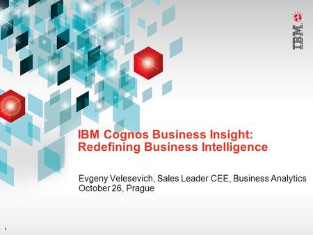1 IBM Cognos Business Insight: Redefining Business Intelligence Evgeny Velesevich, Sales Leader CEE, Business Analytics October 26, Prague.