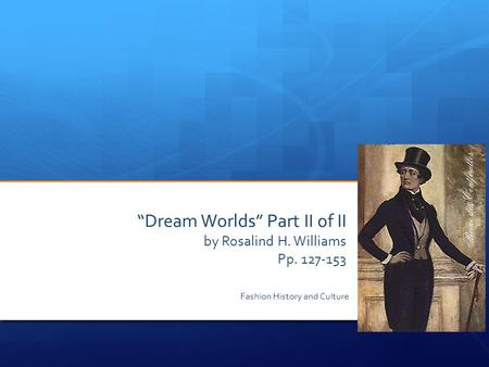 """Dream Worlds"" Part II of II by Rosalind H. Williams Pp. 127-153 Fashion History and Culture."