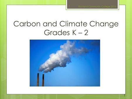 Carbon and Climate Change Grades K – 2 1 Richland Community College, 2013 1.