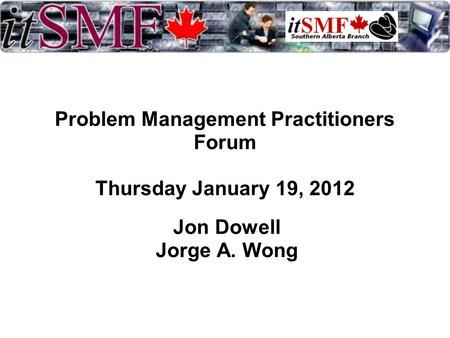Problem Management Practitioners Forum Thursday January 19, 2012 Jon Dowell Jorge A. Wong.