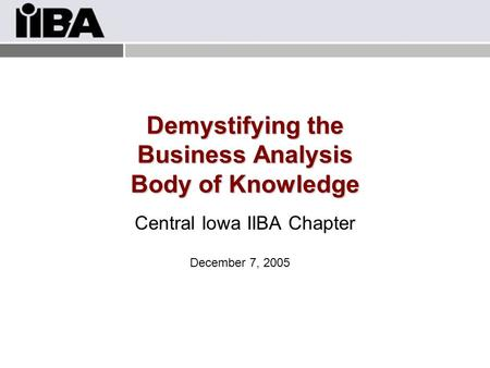 Demystifying the Business Analysis Body of Knowledge Central Iowa IIBA Chapter December 7, 2005.