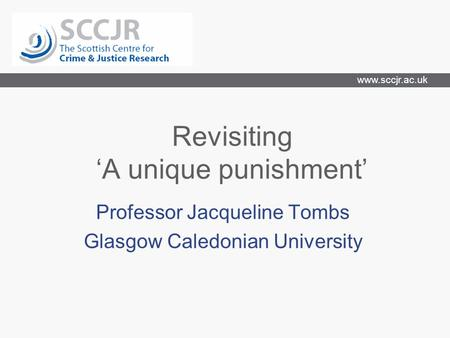 Www.sccjr.ac.uk Revisiting 'A unique punishment' Professor Jacqueline Tombs Glasgow Caledonian University.
