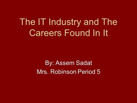 The IT Industry and The Careers Found In It By: Assem Sadat Mrs. Robinson Period 5.