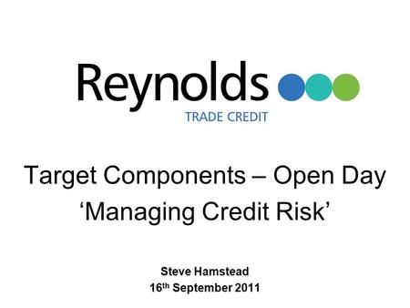 Target Components – Open Day 'Managing Credit Risk' Steve Hamstead 16 th September 2011.