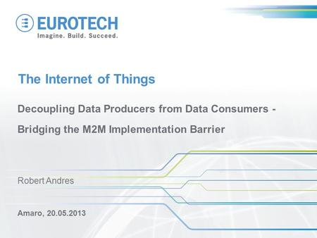The Internet of Things Decoupling Data Producers from Data Consumers - Bridging the M2M Implementation Barrier Amaro, 20.05.2013 Robert Andres.